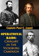 Operational Raids: Cavalry In The Vicksburg Campaign, 1862-1863 by Captain Paul C. Jussel