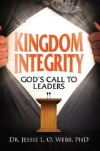 Kingdom Integrity: God's Call to Leaders by Jessie L O Webb