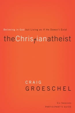 Book The Christian Atheist Participant's Guide: Believing in God but Living as If He Doesn't Exist by Craig Groeschel