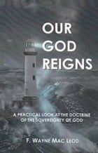 Our God Reigns: A Practical Look at the Doctrine of the Sovereignty of God by F. Wayne Mac Leod