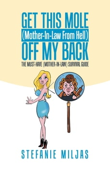 Get This Mole (Mother-In-Law From Hell ) Off My Back: The Must-Have (Mother-In-Law) Survival Guide