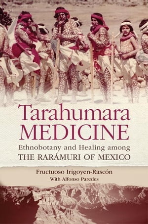 Tarahumara Medicine Ethnobotany and Healing among the Rar�muri of Mexico