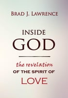 Inside God: The Revelation of The Spirit of Love by Brad J. Lawrence