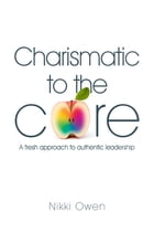 Charismatic to the Core: A fresh approach to authentic leadership by Nikki Owen