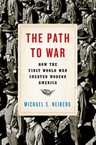 The Path to War: How the First World War Created Modern America by Michael S. Neiberg