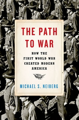 Book The Path to War: How the First World War Created Modern America by Michael S. Neiberg