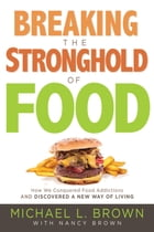 Breaking the Stronghold of Food: How We Conquered Food Addictions and Discovered a New Way of Living by Michael L. Brown, PhD