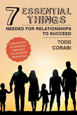 Seven Essential Things Needed for Relationships to Succeed: A Starting Point for Developing Meaningful and Successful Relationships