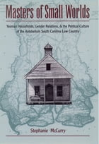 Masters of Small Worlds: Yeoman Households, Gender Relations, and the Political Culture of the Antebellum South Carolina Low  by Stephanie McCurry