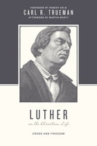Luther on the Christian Life: Cross and Freedom