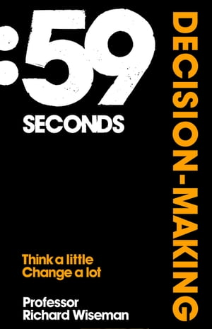 59 Seconds: Decision Making How psychology can improve your life in less than a minute