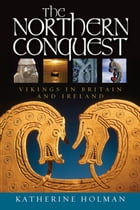 The Northern Conquest: Vikings in Britain and Ireland by Katherine Holman