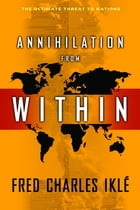 Annihilation from Within: The Ultimate Threat to Nations by Fred Charles Iklé
