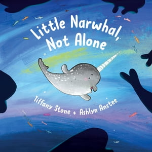 Little Narwhal, Not Alone by Tiffany Stone