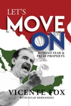 Let's Move On: Beyond Fear & False Prophets by Vicente Fox