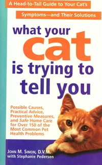 What Your Cat Is Trying To Tell You: A Head-to-Tail Guide for Your Cat's Symptoms - and Solutions