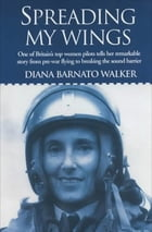Spreading My Wings: One of Britain's Top Women Pilots Tells Her Remarkable Story from Pre-War Flying to Breaking the Sou by Diana Barnato Walker