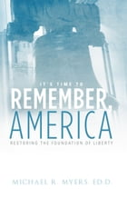 It's Time to Remember, America: Restoring the Foundations of Liberty by Michael R. Myers, Ed.D.