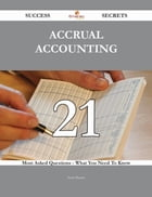 Accrual Accounting 21 Success Secrets - 21 Most Asked Questions On Accrual Accounting - What You Need To Know