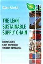 Lean Sustainable Supply Chain The: How to Create a Green Infrastructure with Lean Technologies by Robert Palevich