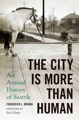 Book The City Is More Than Human: An Animal History of Seattle by Frederick L. Brown