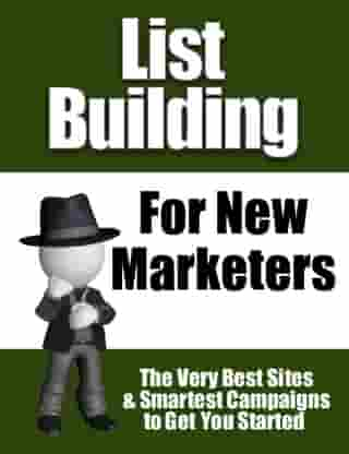 List Building for New Marketers: The Very Best Sites & Smartest Campaigns to Get You Started by Thrivelearning Institute Library