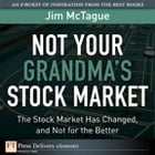Not Your Grandma's Stock Market: The Stock Market Has Changed, and Not for the Better by Jim McTague