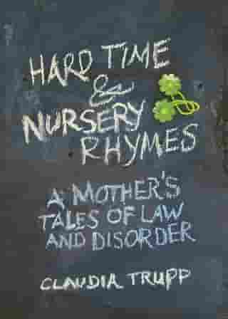 Hard Time & Nursery Rhymes: A Mother's Tales of Law and Disorder by Claudia Trupp