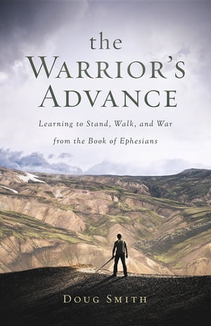 The Warrior's Advance: Learning to Stand, Walk, and War from the Book of Ephesians
