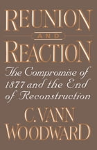 Reunion and Reaction : The Compromise of 1877 and the End of Reconstruction: The Compromise of 1877 and the End of Reconstruction by C. Vann Woodward