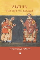 Alcuin: His Life and Legacy by Douglas Dales