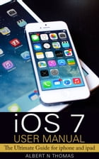 iOS 7 User Manual: The Ultimate Guide for iphone and ipad. by Albert N. Thomas