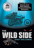 The Wild Side: Betrayal. Grief. Meth-addiction. Paranormal Activity. Redemption. by Janet Balcombe