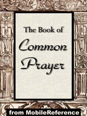 The Book Of Common Prayer: Administration Of The Sacraments And Other Rites And Ceremonies Of The Church According To The Use Of The Church Of England
