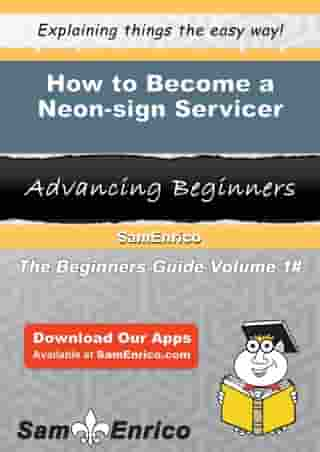 How to Become a Neon-sign Servicer: How to Become a Neon-sign Servicer by Nadene Shull