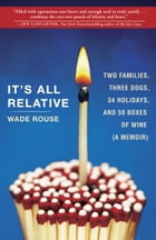 It's All Relative: Two Families, Three Dogs, 34 Holidays, and 50 Boxes of Wine (A Memoir) by Wade Rouse