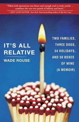 Book It's All Relative: Two Families, Three Dogs, 34 Holidays, and 50 Boxes of Wine (A Memoir) by Wade Rouse