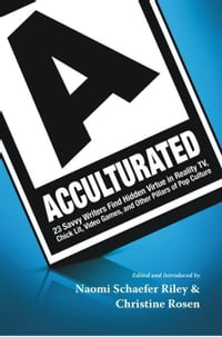 Acculturated: 23 Savvy Writers Find Hidden Virtue in Reality TV, Chic Lit, Video Games, and Other…