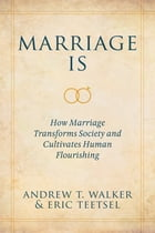 Marriage Is: How Marriage Transforms Society and Cultivates Human Flourishing