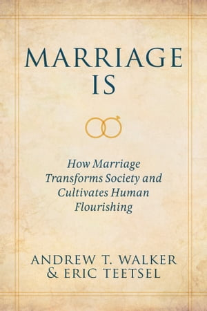 Marriage Is How Marriage Transforms Society and Cultivates Human Flourishing