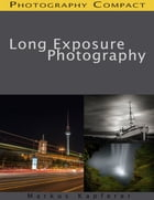 Long Exposure Photography - Photography Compact by Markus Kapferer