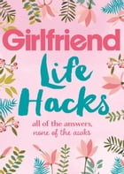 Life Hacks: All of the Answers, None of the Awks by Girlfriend