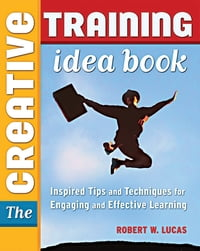 The Creative Training Idea Book: Inspired Tips and Techniques for Engaging and Effective Learning