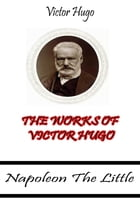 The Works Of Victor Hugo: Napoleon The Little by Victor Hugo