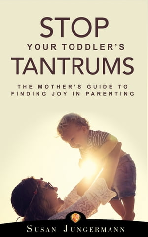Stop Your Toddler's Tantrums: The Mother's Guide to Finding Joy in Parenting