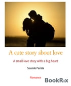 A cute story about love: A small love story with a big heart by Soumik Parida
