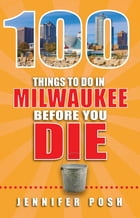 100 Things to Do in Milwaukee Before You Die by Jennifer Posh