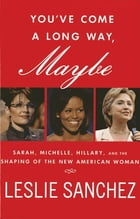 You've Come a Long Way, Maybe: Sarah, Michelle, Hillary, and the Shaping of the New American Woman by Leslie Sanchez