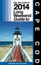 CAPE COD - The Delaplaine 2014 Long Weekend Guide by Andrew Delaplaine