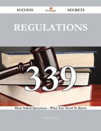 Regulations 339 Success Secrets - 339 Most Asked Questions On Regulations - What You Need To Know